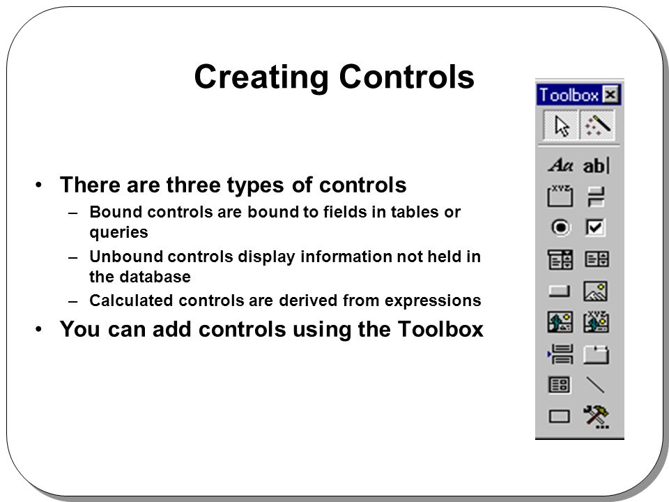 Creating Controls There are three types of controls –Bound controls are bound to fields in tables or queries –Unbound controls display information not held in the database –Calculated controls are derived from expressions You can add controls using the Toolbox