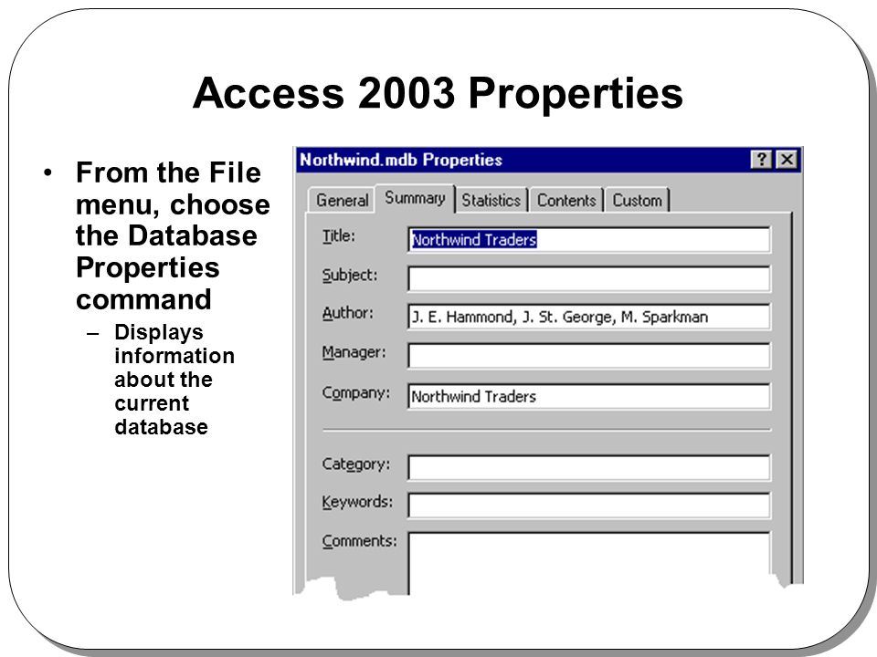 Access 2003 Properties From the File menu, choose the Database Properties command –Displays information about the current database