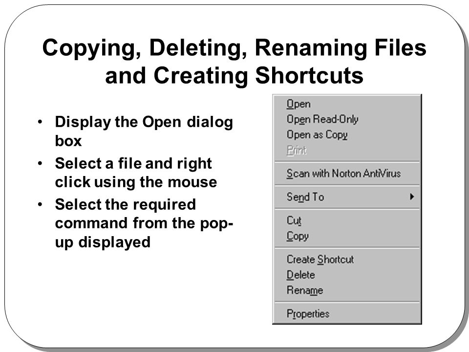 Copying, Deleting, Renaming Files and Creating Shortcuts Display the Open dialog box Select a file and right click using the mouse Select the required command from the pop- up displayed