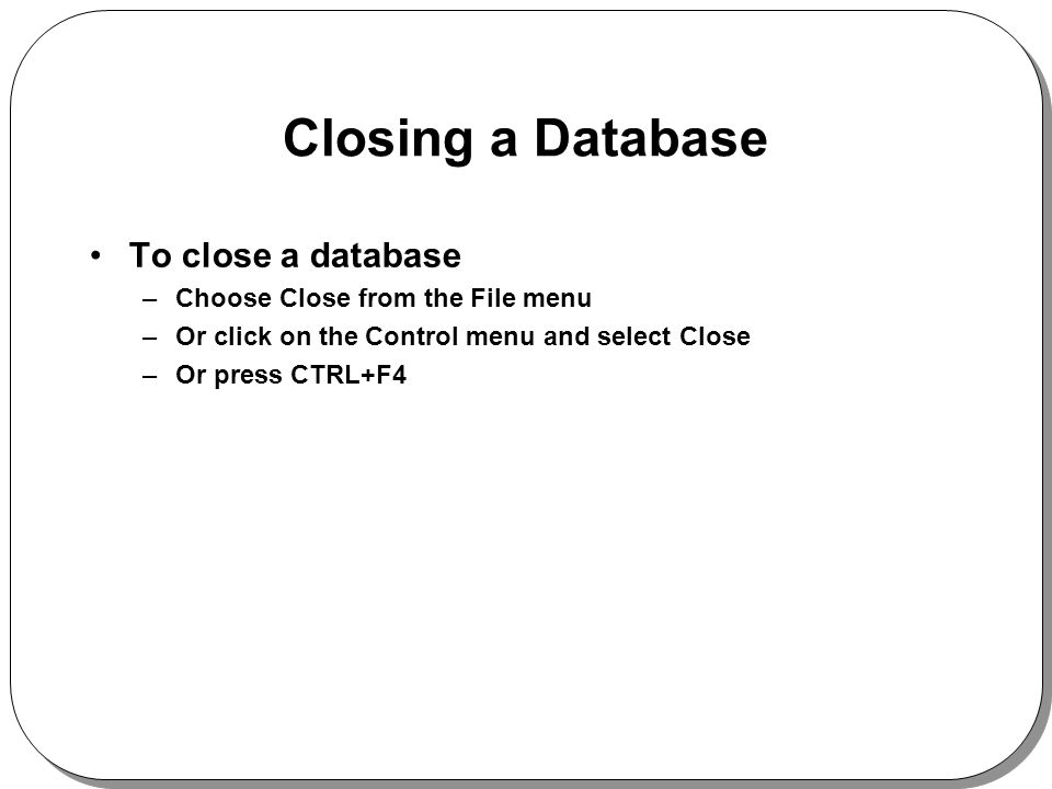 Closing a Database To close a database –Choose Close from the File menu –Or click on the Control menu and select Close –Or press CTRL+F4