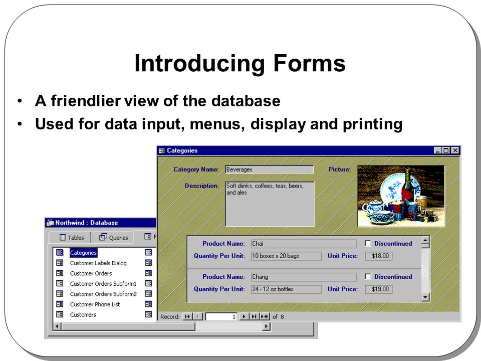 Introducing Forms A friendlier view of the database Used for data input, menus, display and printing