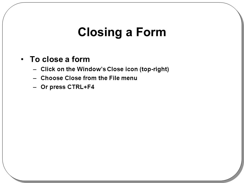 Closing a Form To close a form –Click on the Windows Close icon (top-right) –Choose Close from the File menu –Or press CTRL+F4