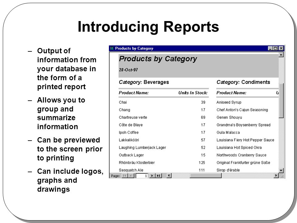 Introducing Reports –Output of information from your database in the form of a printed report –Allows you to group and summarize information –Can be previewed to the screen prior to printing –Can include logos, graphs and drawings