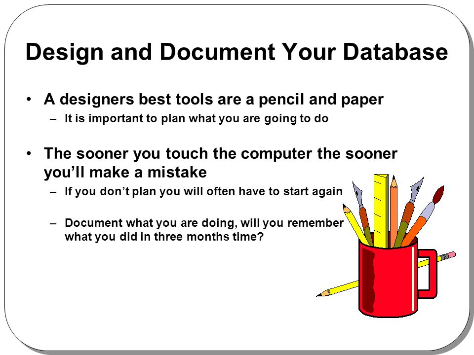 Design and Document Your Database A designers best tools are a pencil and paper –It is important to plan what you are going to do The sooner you touch the computer the sooner youll make a mistake –If you dont plan you will often have to start again –Document what you are doing, will you remember what you did in three months time