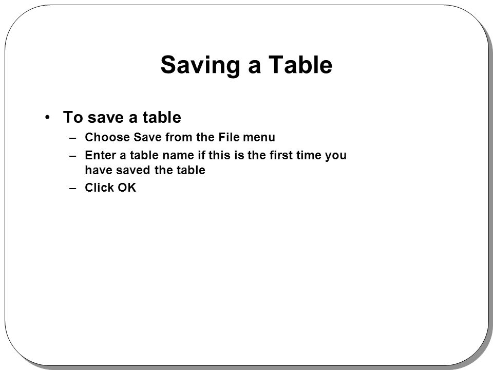 Saving a Table To save a table –Choose Save from the File menu –Enter a table name if this is the first time you have saved the table –Click OK