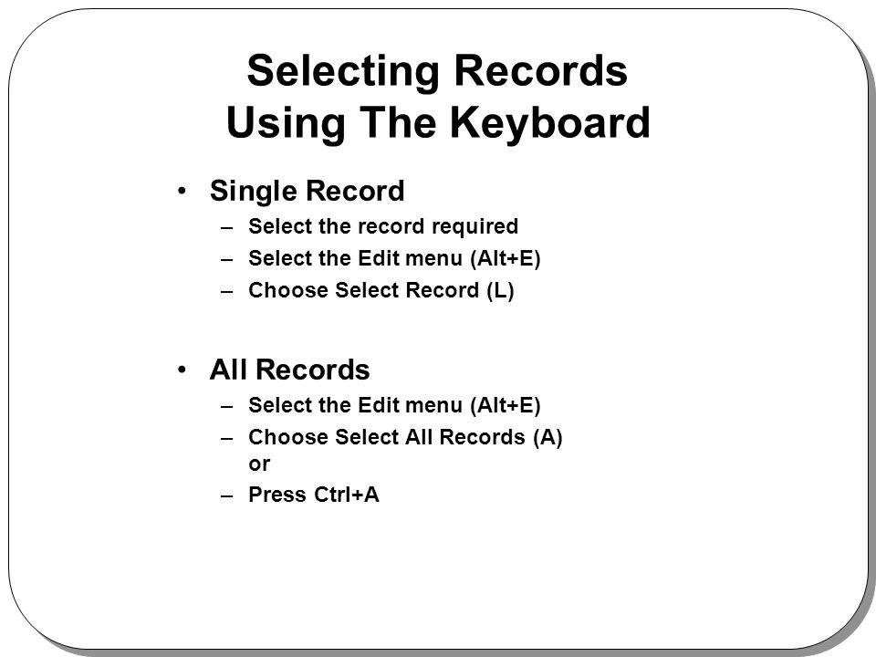 Selecting Records Using The Keyboard Single Record –Select the record required –Select the Edit menu (Alt+E) –Choose Select Record (L) All Records –Select the Edit menu (Alt+E) –Choose Select All Records (A) or –Press Ctrl+A