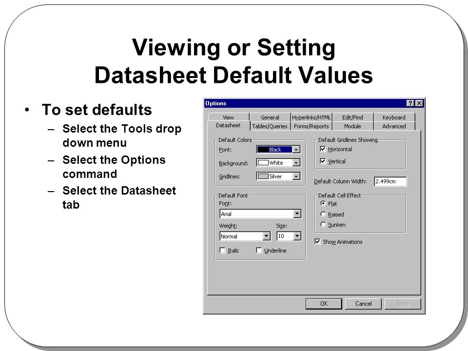 Viewing or Setting Datasheet Default Values To set defaults –Select the Tools drop down menu –Select the Options command –Select the Datasheet tab