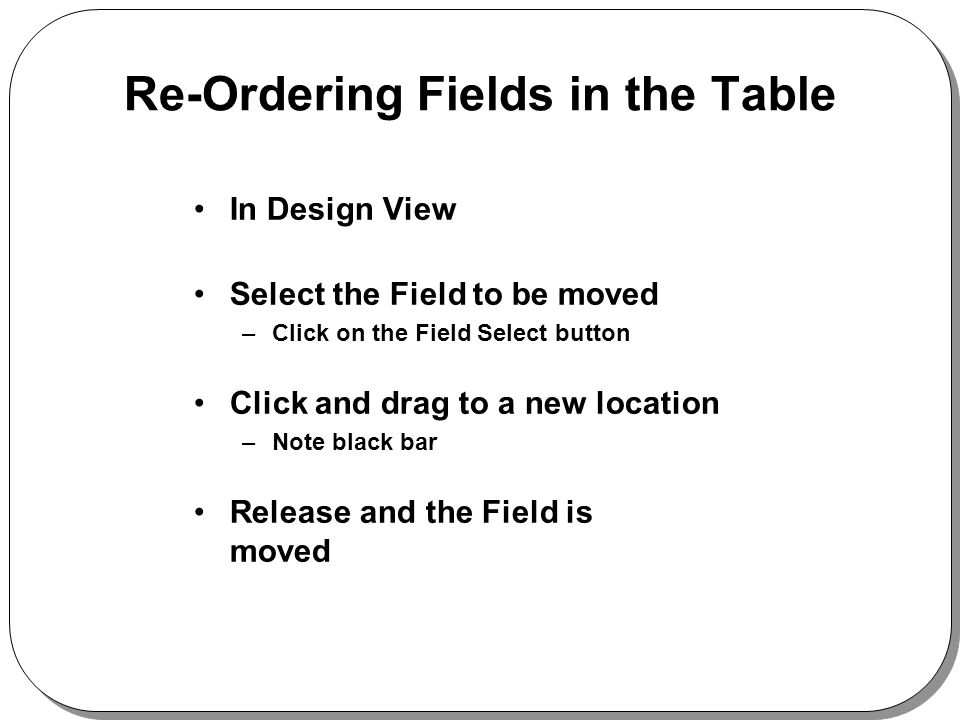 Re-Ordering Fields in the Table In Design View Select the Field to be moved –Click on the Field Select button Click and drag to a new location –Note black bar Release and the Field is moved