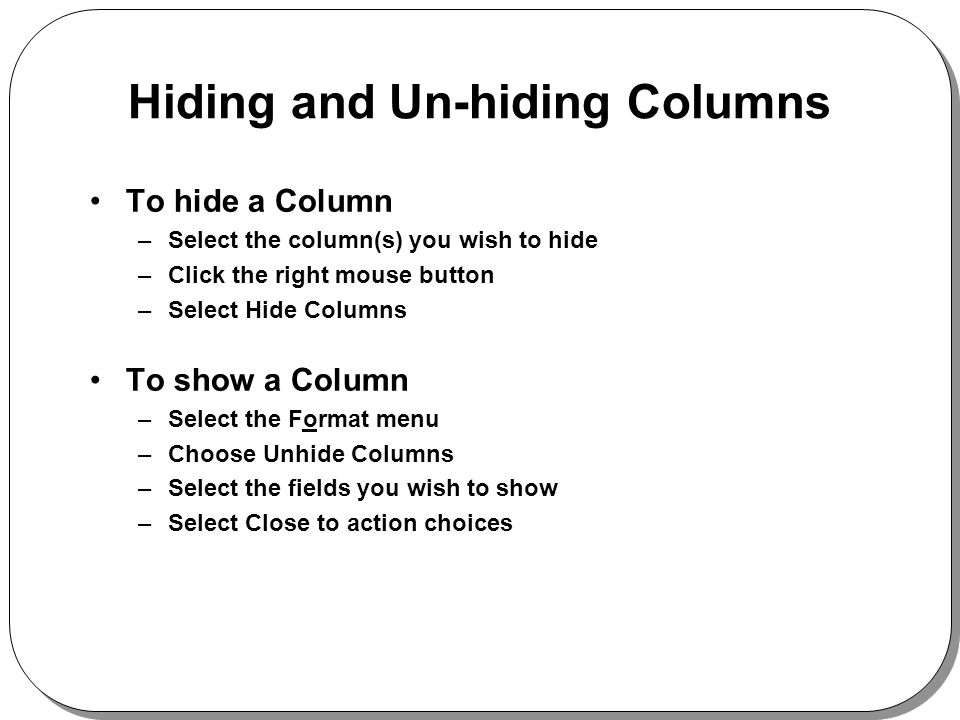 Hiding and Un-hiding Columns To hide a Column –Select the column(s) you wish to hide –Click the right mouse button –Select Hide Columns To show a Column –Select the Format menu –Choose Unhide Columns –Select the fields you wish to show –Select Close to action choices