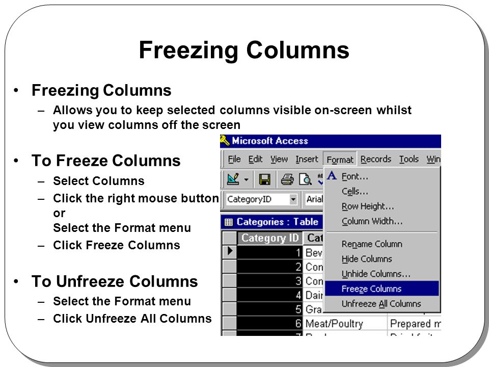 Freezing Columns –Allows you to keep selected columns visible on-screen whilst you view columns off the screen To Freeze Columns –Select Columns –Click the right mouse button or Select the Format menu –Click Freeze Columns To Unfreeze Columns –Select the Format menu –Click Unfreeze All Columns
