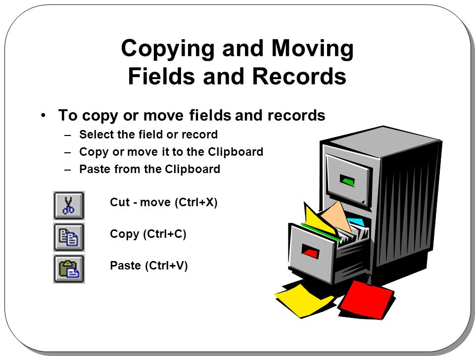 Copying and Moving Fields and Records To copy or move fields and records –Select the field or record –Copy or move it to the Clipboard –Paste from the Clipboard Cut - move (Ctrl+X) Copy (Ctrl+C) Paste (Ctrl+V)