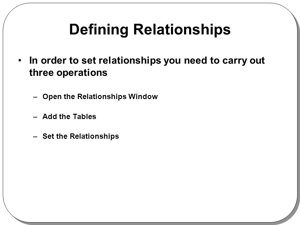 Defining Relationships In order to set relationships you need to carry out three operations –Open the Relationships Window –Add the Tables –Set the Relationships