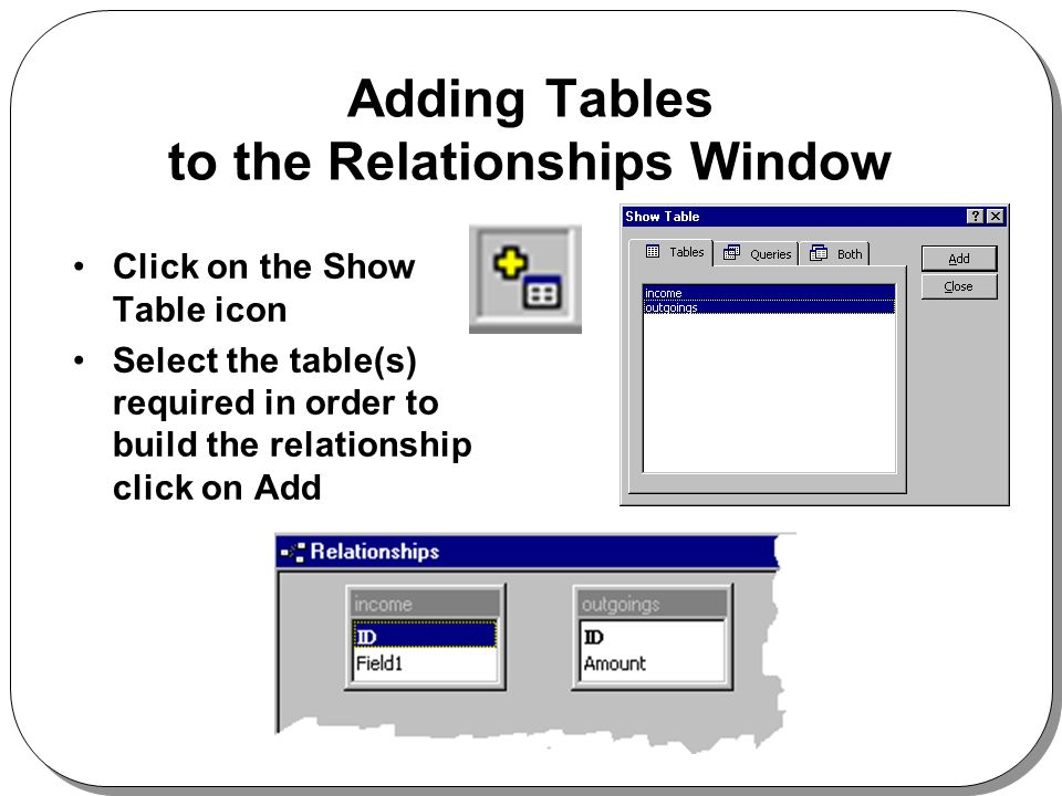 Adding Tables to the Relationships Window Click on the Show Table icon Select the table(s) required in order to build the relationship click on Add