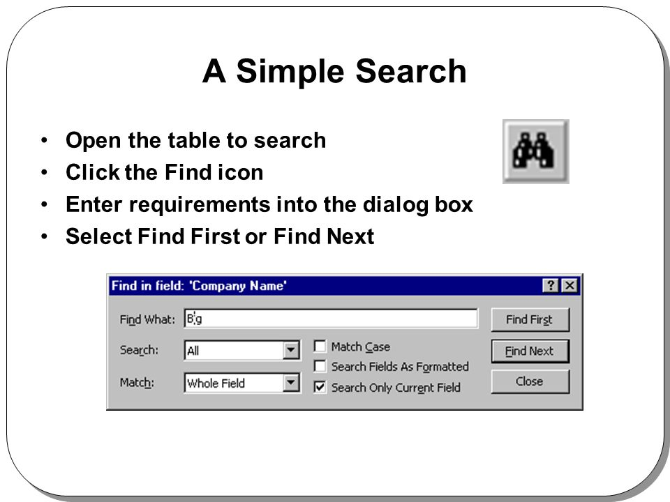 A Simple Search Open the table to search Click the Find icon Enter requirements into the dialog box Select Find First or Find Next