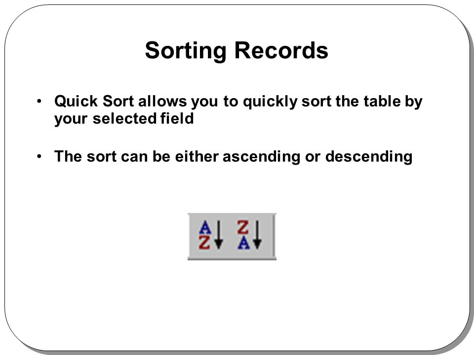 Sorting Records Quick Sort allows you to quickly sort the table by your selected field The sort can be either ascending or descending