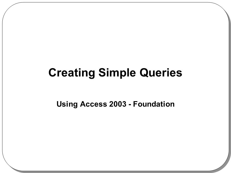 Creating Simple Queries Using Access Foundation