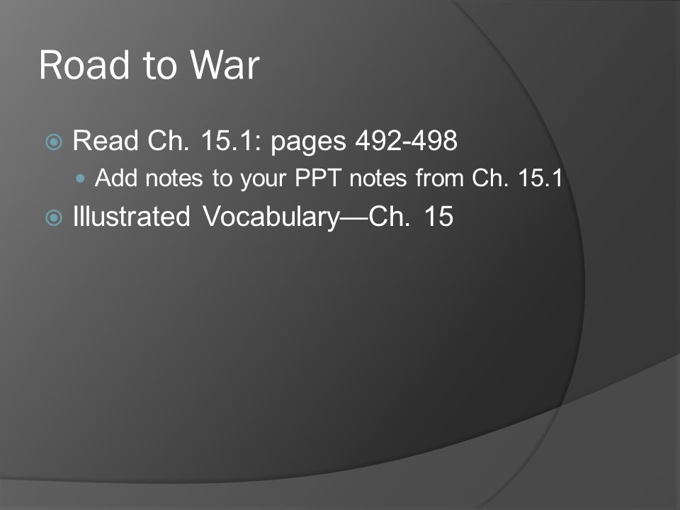 Road to War Read Ch. 15.1: pages Add notes to your PPT notes from Ch.