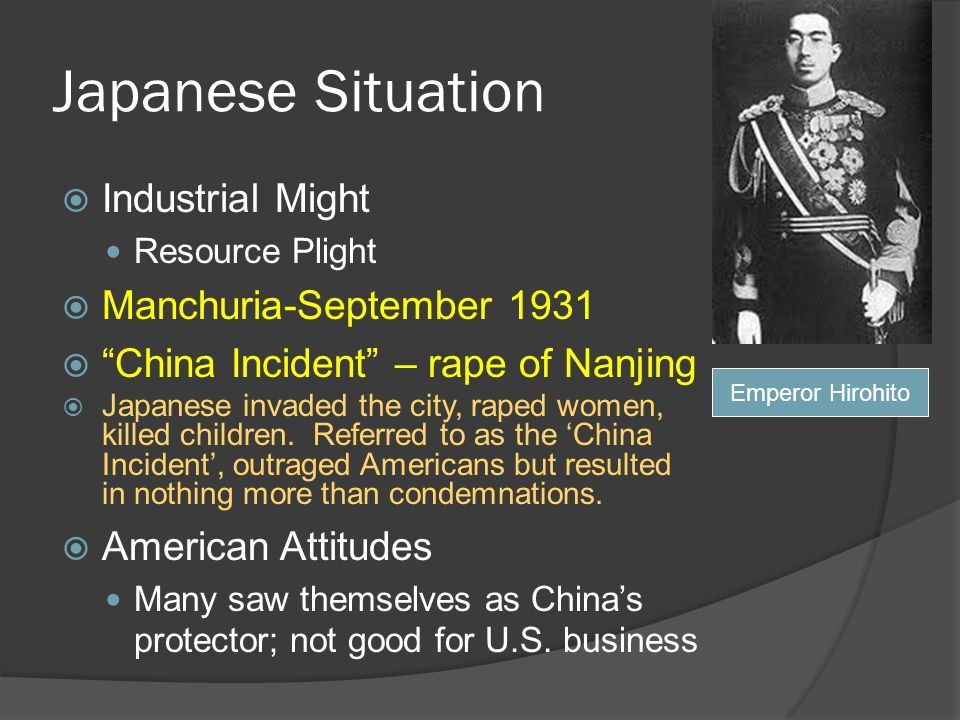 Japanese Situation Industrial Might Resource Plight Manchuria-September 1931 China Incident – rape of Nanjing Japanese invaded the city, raped women, killed children.