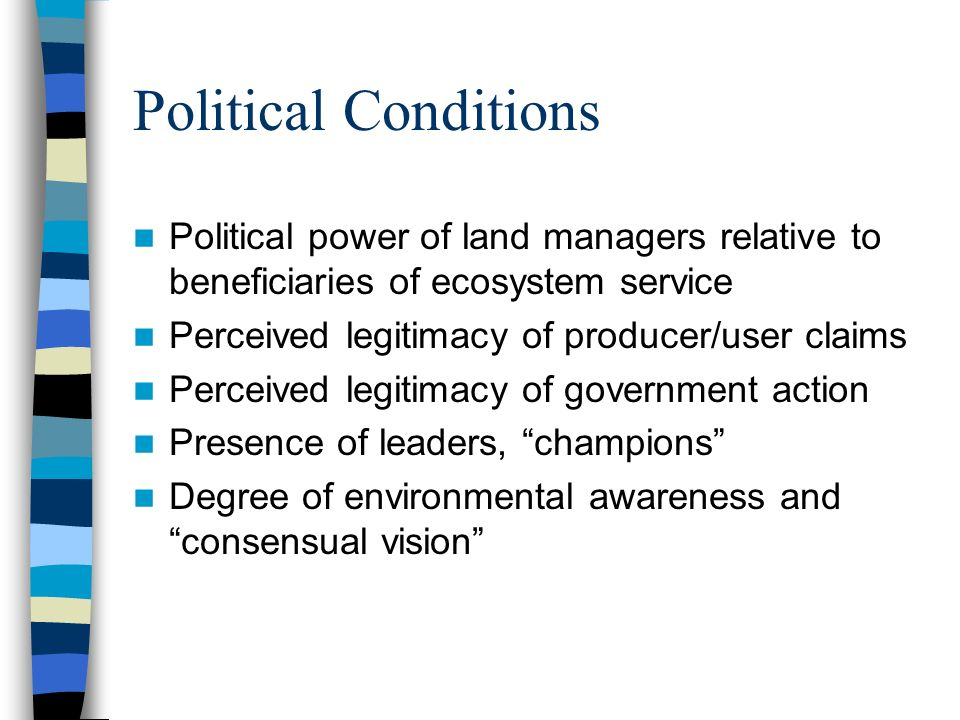 Political Conditions Political power of land managers relative to beneficiaries of ecosystem service Perceived legitimacy of producer/user claims Perceived legitimacy of government action Presence of leaders, champions Degree of environmental awareness and consensual vision