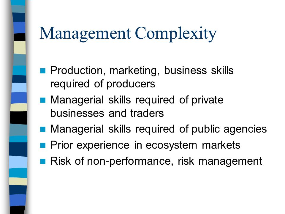 Management Complexity Production, marketing, business skills required of producers Managerial skills required of private businesses and traders Managerial skills required of public agencies Prior experience in ecosystem markets Risk of non-performance, risk management