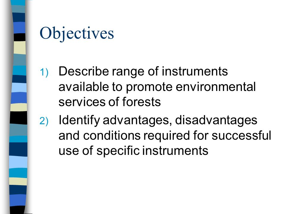 Objectives 1) Describe range of instruments available to promote environmental services of forests 2) Identify advantages, disadvantages and conditions required for successful use of specific instruments
