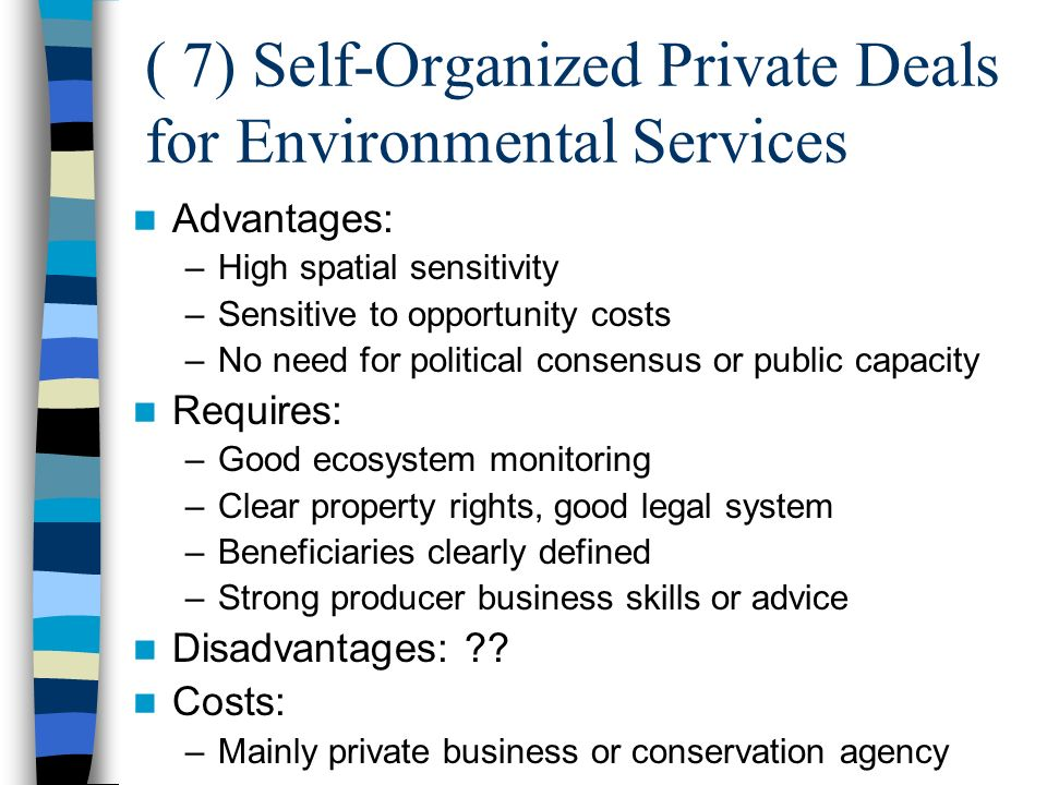 ( 7) Self-Organized Private Deals for Environmental Services Advantages: –High spatial sensitivity –Sensitive to opportunity costs –No need for political consensus or public capacity Requires: –Good ecosystem monitoring –Clear property rights, good legal system –Beneficiaries clearly defined –Strong producer business skills or advice Disadvantages: .