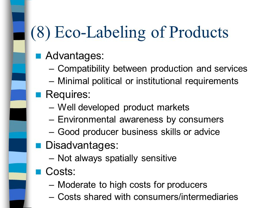 (8) Eco-Labeling of Products Advantages: –Compatibility between production and services –Minimal political or institutional requirements Requires: –Well developed product markets –Environmental awareness by consumers –Good producer business skills or advice Disadvantages: –Not always spatially sensitive Costs: –Moderate to high costs for producers –Costs shared with consumers/intermediaries