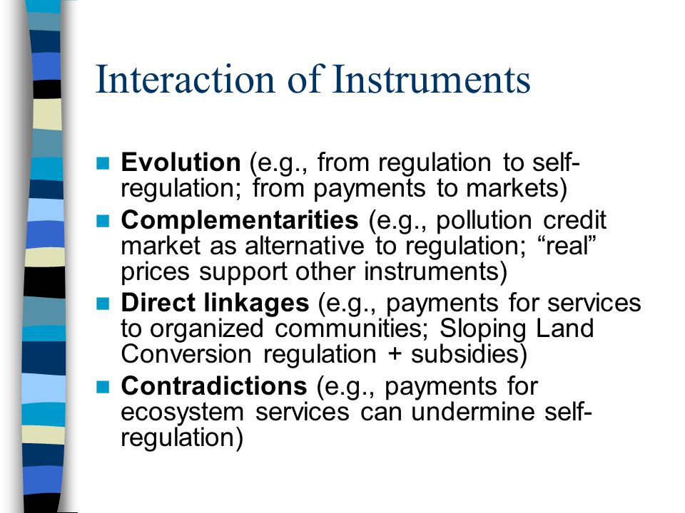 Interaction of Instruments Evolution (e.g., from regulation to self- regulation; from payments to markets) Complementarities (e.g., pollution credit market as alternative to regulation; real prices support other instruments) Direct linkages (e.g., payments for services to organized communities; Sloping Land Conversion regulation + subsidies) Contradictions (e.g., payments for ecosystem services can undermine self- regulation)