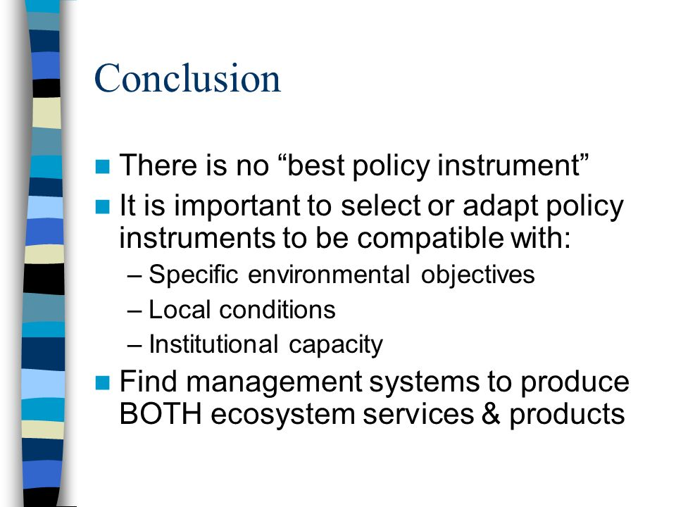 Conclusion There is no best policy instrument It is important to select or adapt policy instruments to be compatible with: –Specific environmental objectives –Local conditions –Institutional capacity Find management systems to produce BOTH ecosystem services & products
