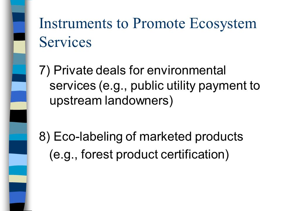 Instruments to Promote Ecosystem Services 7) Private deals for environmental services (e.g., public utility payment to upstream landowners) 8) Eco-labeling of marketed products (e.g., forest product certification)