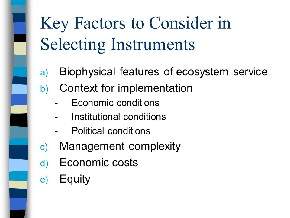 Key Factors to Consider in Selecting Instruments a) Biophysical features of ecosystem service b) Context for implementation -Economic conditions -Institutional conditions -Political conditions c) Management complexity d) Economic costs e) Equity