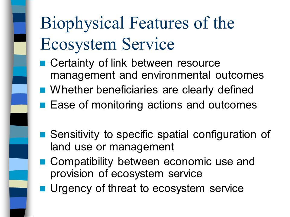 Biophysical Features of the Ecosystem Service Certainty of link between resource management and environmental outcomes Whether beneficiaries are clearly defined Ease of monitoring actions and outcomes Sensitivity to specific spatial configuration of land use or management Compatibility between economic use and provision of ecosystem service Urgency of threat to ecosystem service