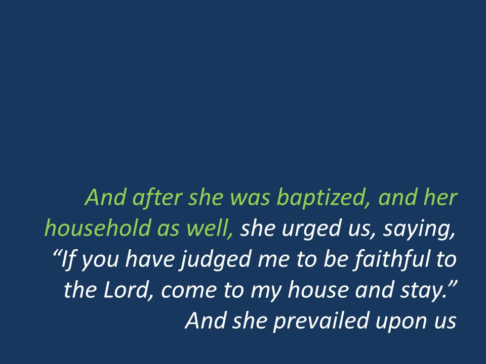 And after she was baptized, and her household as well, she urged us, saying, If you have judged me to be faithful to the Lord, come to my house and stay.