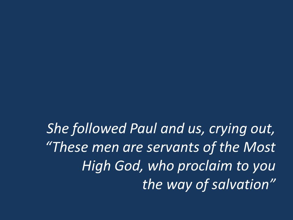 She followed Paul and us, crying out, These men are servants of the Most High God, who proclaim to you the way of salvation