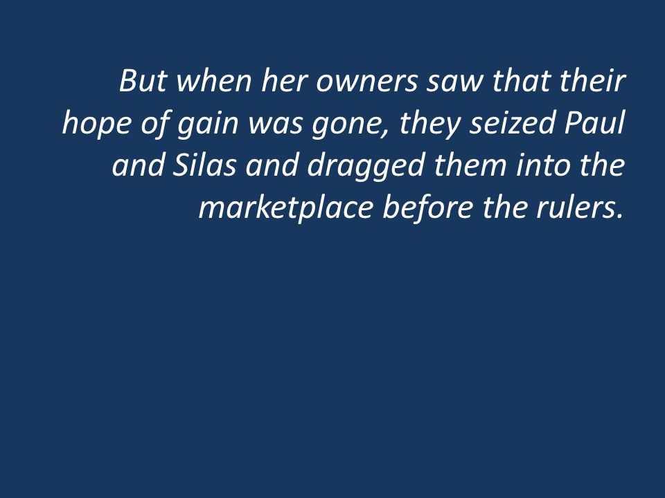 But when her owners saw that their hope of gain was gone, they seized Paul and Silas and dragged them into the marketplace before the rulers.