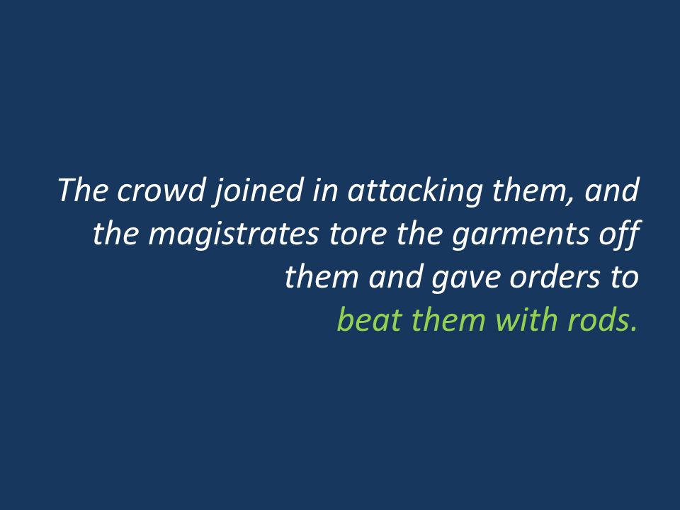 The crowd joined in attacking them, and the magistrates tore the garments off them and gave orders to beat them with rods.