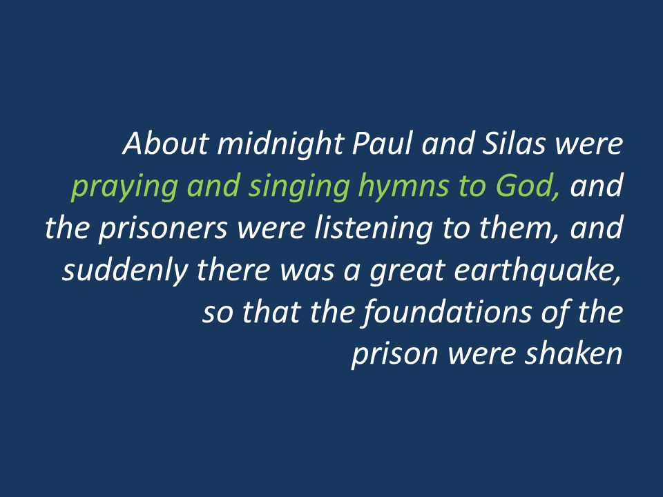 About midnight Paul and Silas were praying and singing hymns to God, and the prisoners were listening to them, and suddenly there was a great earthquake, so that the foundations of the prison were shaken