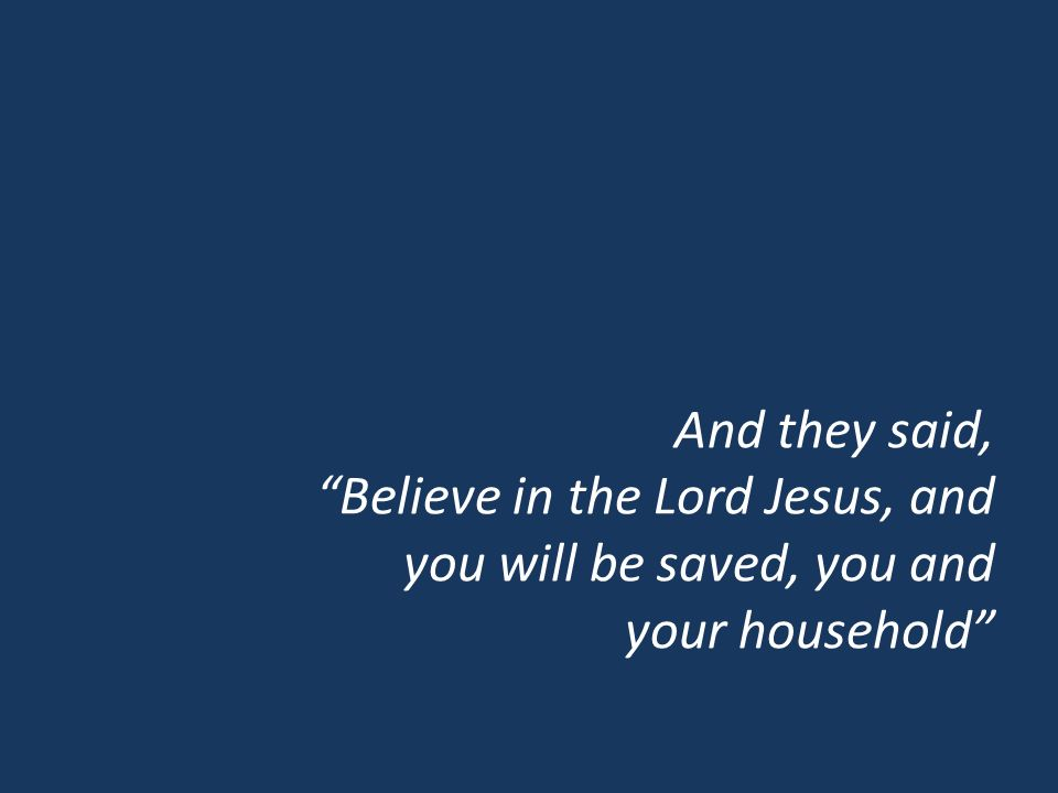 And they said, Believe in the Lord Jesus, and you will be saved, you and your household