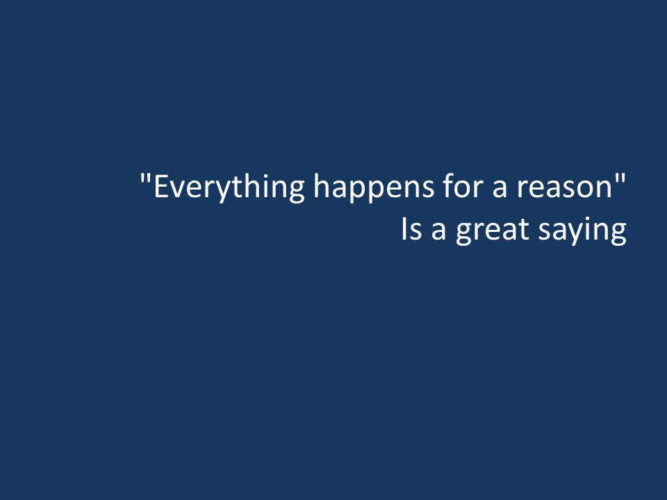 Everything happens for a reason Is a great saying