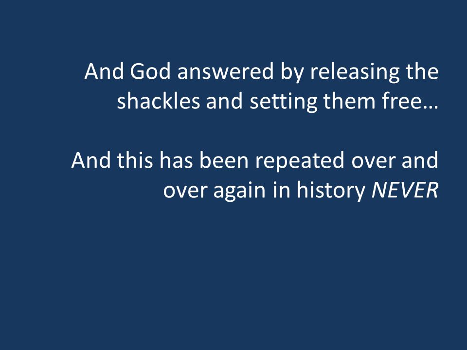 And God answered by releasing the shackles and setting them free… And this has been repeated over and over again in history NEVER
