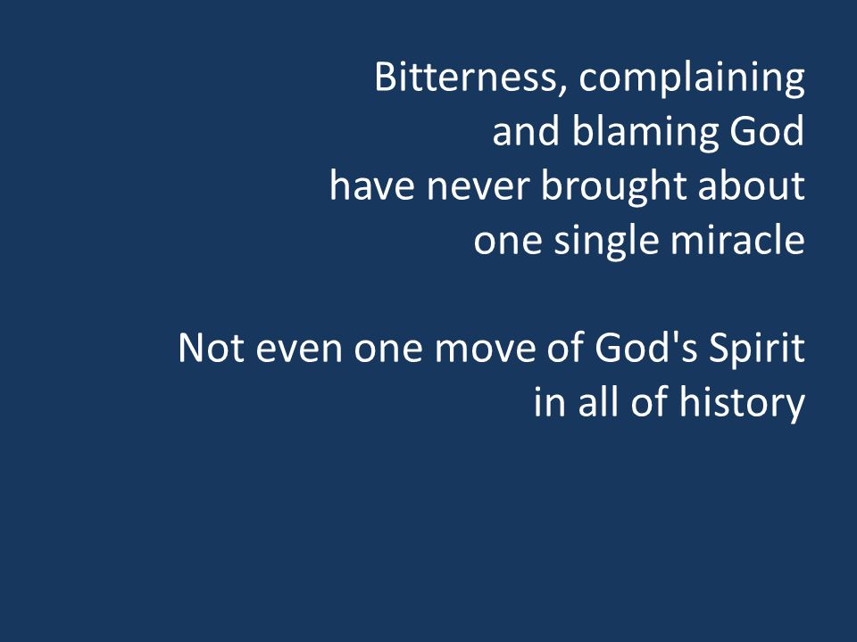 Bitterness, complaining and blaming God have never brought about one single miracle Not even one move of God s Spirit in all of history