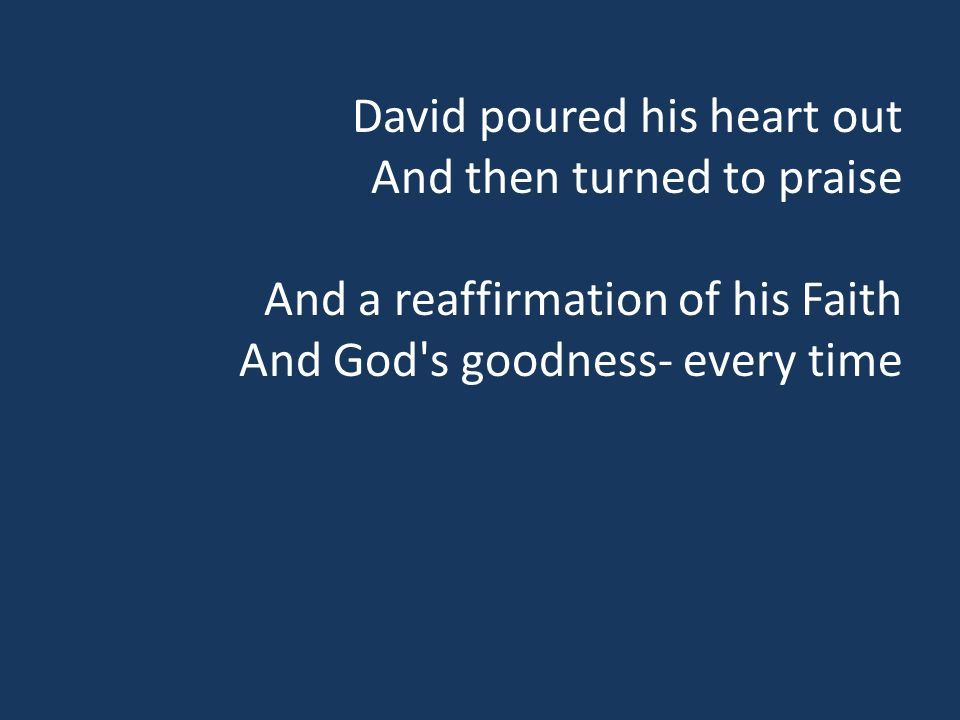 David poured his heart out And then turned to praise And a reaffirmation of his Faith And God s goodness- every time