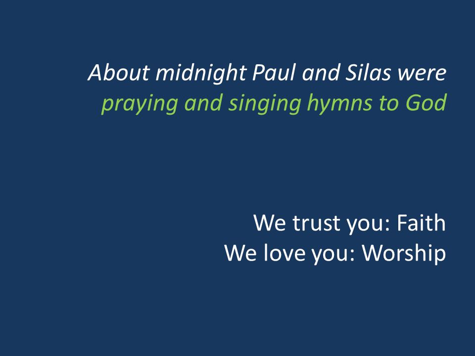 About midnight Paul and Silas were praying and singing hymns to God We trust you: Faith We love you: Worship