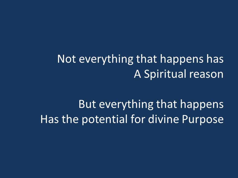 Not everything that happens has A Spiritual reason But everything that happens Has the potential for divine Purpose