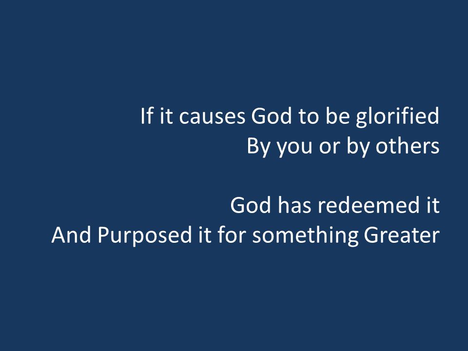If it causes God to be glorified By you or by others God has redeemed it And Purposed it for something Greater