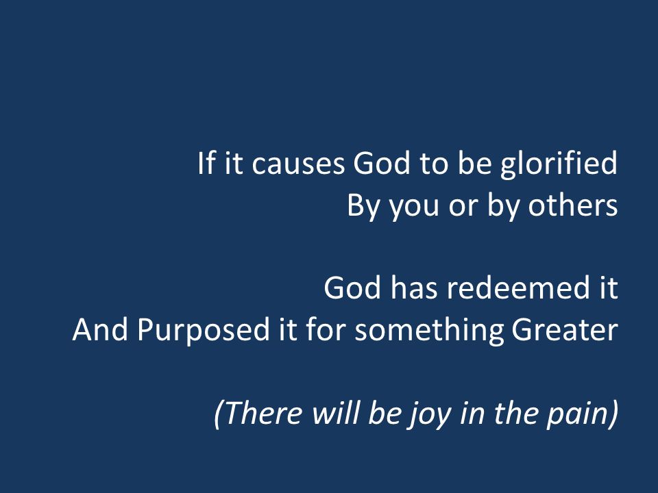 If it causes God to be glorified By you or by others God has redeemed it And Purposed it for something Greater (There will be joy in the pain)