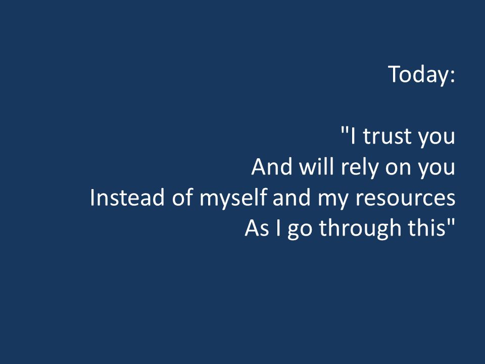 Today: I trust you And will rely on you Instead of myself and my resources As I go through this