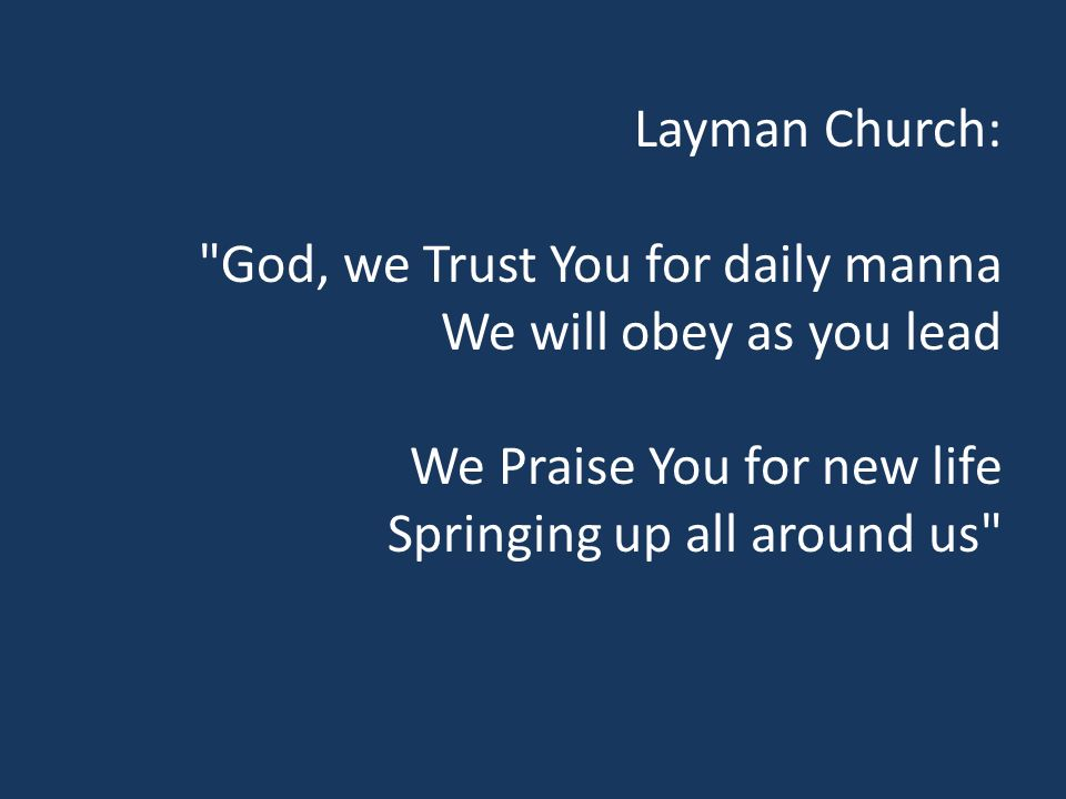 Layman Church: God, we Trust You for daily manna We will obey as you lead We Praise You for new life Springing up all around us