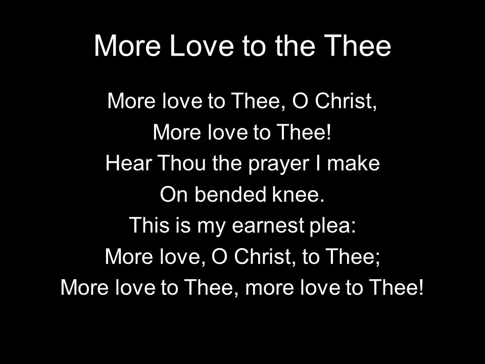 More Love to the Thee More love to Thee, O Christ, More love to Thee.