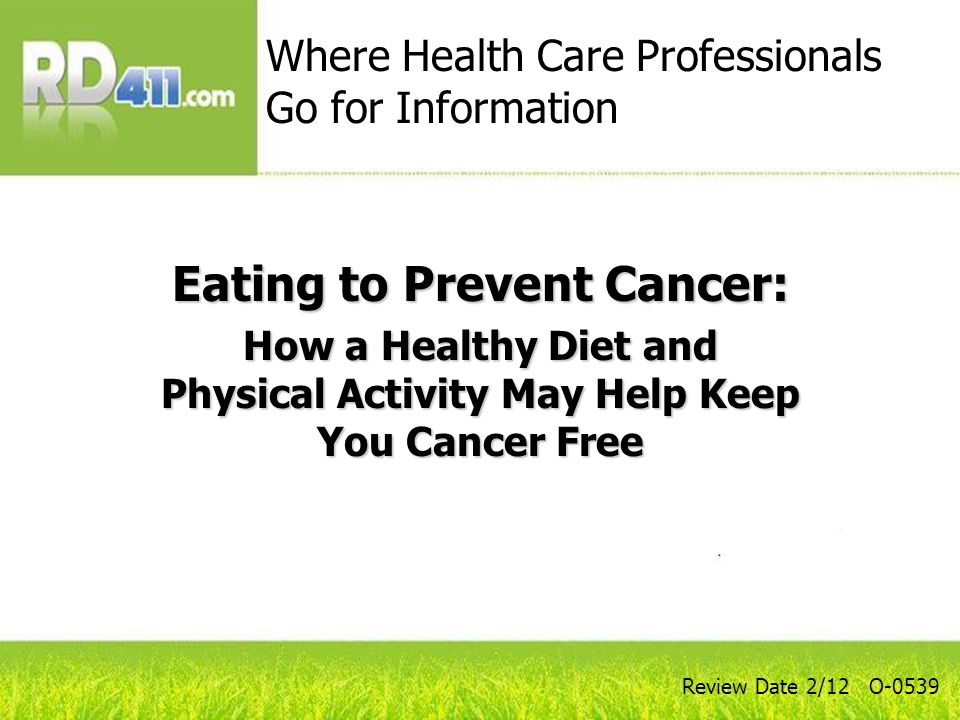 Eating to Prevent Cancer: How a Healthy Diet and Physical Activity May Help Keep You Cancer Free Where Health Care Professionals Go for Information Review Date 2/12 O-0539